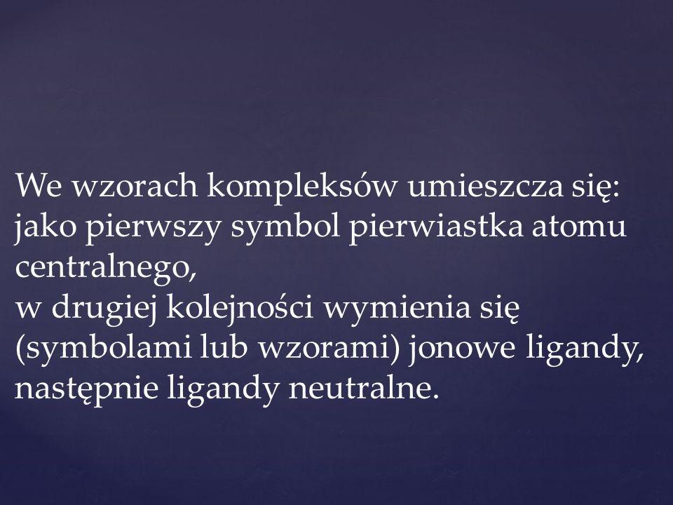 We wzorach kompleksów umieszcza się: jako pierwszy symbol pierwiastka atomu centralnego, w drugiej kolejności wymienia się (symbolami lub wzorami) jon