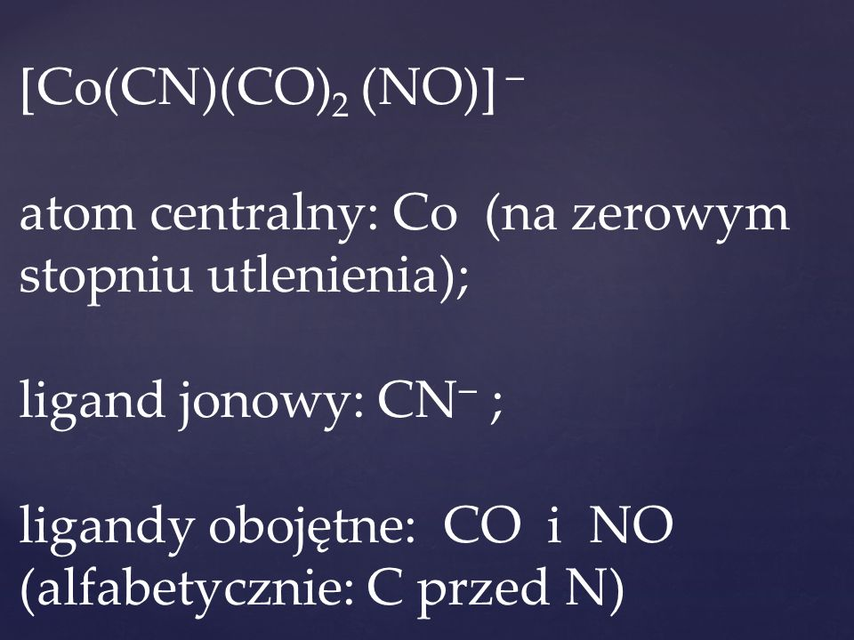[Co(CN)(CO) 2 (NO)]  atom centralny: Co (na zerowym stopniu utlenienia); ligand jonowy: CN  ; ligandy obojętne: CO i NO (alfabetycznie: C przed N)