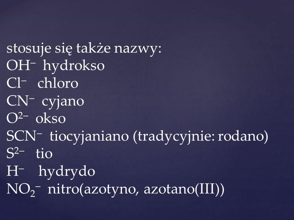 stosuje się także nazwy: OH  hydrokso Cl  chloro CN  cyjano O 2  okso SCN  tiocyjaniano (tradycyjnie: rodano) S 2  tio H  hydrydo NO 2  nitro(