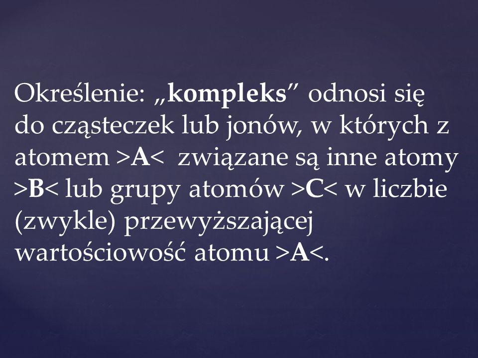 """Określenie: """"kompleks"""" odnosi się do cząsteczek lub jonów, w których z atomem >A B C A<."""