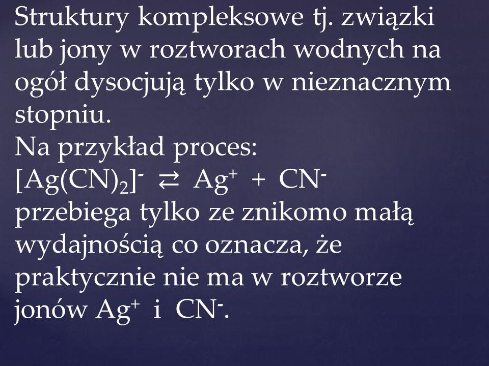 Struktury kompleksowe tj. związki lub jony w roztworach wodnych na ogół dysocjują tylko w nieznacznym stopniu. Na przykład proces: [Ag(CN) 2 ] - ⇄ Ag