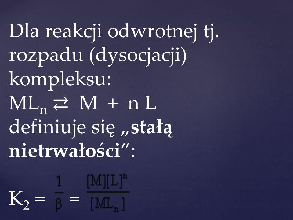 """Dla reakcji odwrotnej tj. rozpadu (dysocjacji) kompleksu: ML n ⇄ M + n L definiuje się """"stałą nietrwałości"""": K 2 = ="""