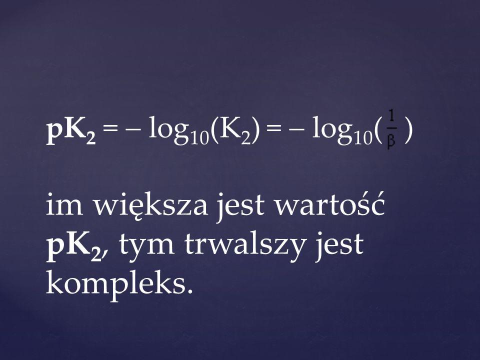 pK 2 =  log 10 (K 2 ) =  log 10 ( ) im większa jest wartość pK 2, tym trwalszy jest kompleks.