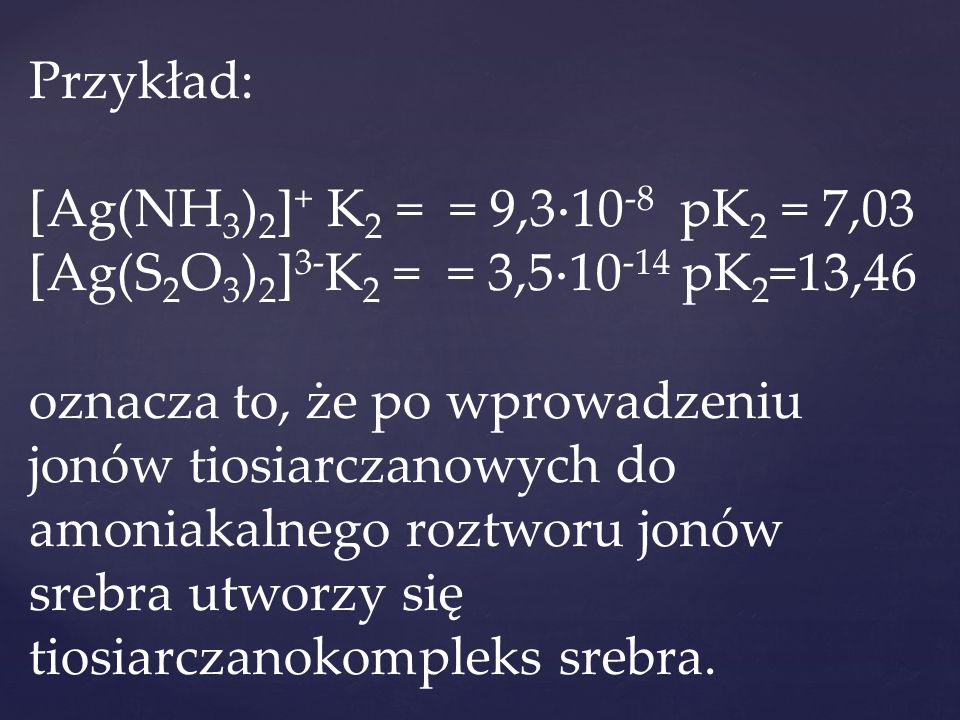 Przykład: [Ag(NH 3 ) 2 ] + K 2 = = 9,3  10 -8 pK 2 = 7,03 [Ag(S 2 O 3 ) 2 ] 3- K 2 = = 3,5  10 -14 pK 2 =13,46 oznacza to, że po wprowadzeniu jonów tiosiarczanowych do amoniakalnego roztworu jonów srebra utworzy się tiosiarczanokompleks srebra.