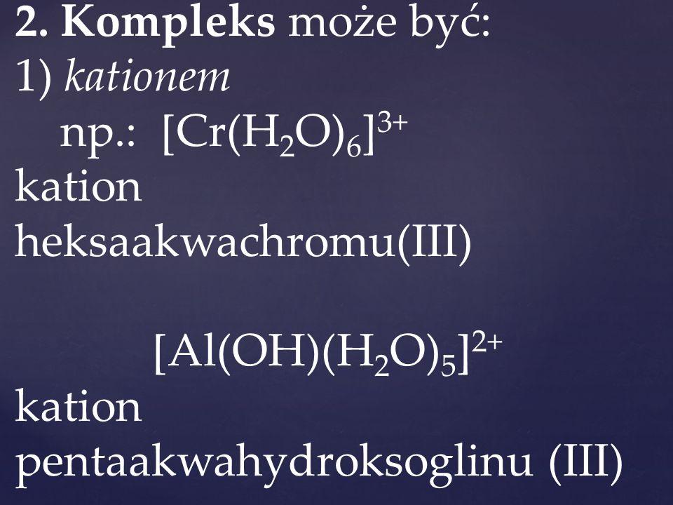 2. Kompleks może być: 1) kationem np.: [Cr(H 2 O) 6 ] 3+ kation heksaakwachromu(III) [Al(OH)(H 2 O) 5 ] 2+ kation pentaakwahydroksoglinu (III)