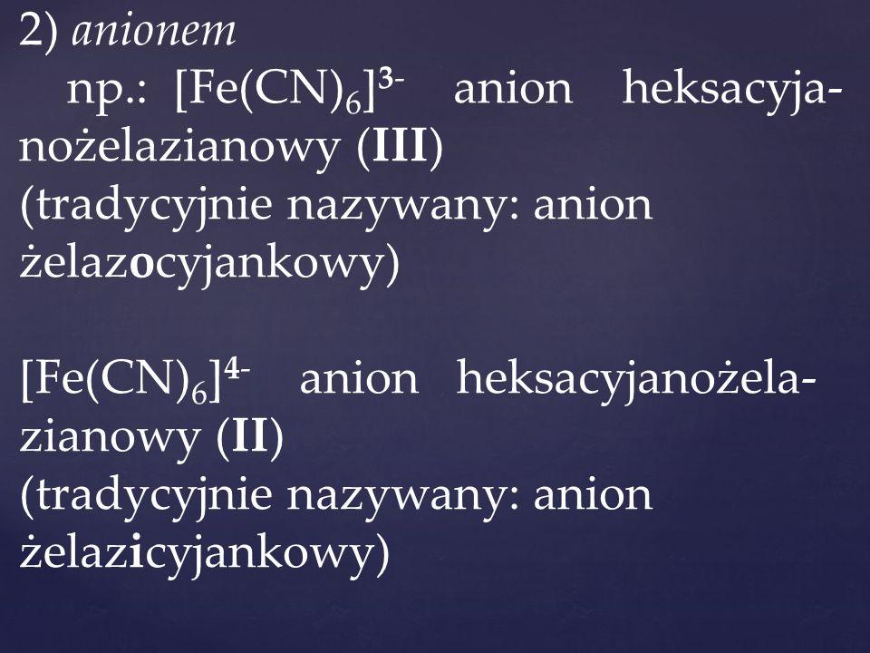 2) anionem np.: [Fe(CN) 6 ] 3- anion heksacyja- nożelazianowy (III) (tradycyjnie nazywany: anion żelazocyjankowy) [Fe(CN) 6 ] 4- anion heksacyjanożela- zianowy (II) (tradycyjnie nazywany: anion żelazicyjankowy)