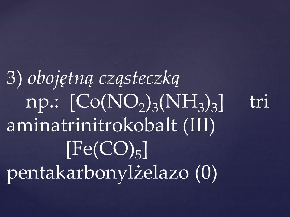 3) obojętną cząsteczką np.: [Co(NO 2 ) 3 (NH 3 ) 3 ] tri aminatrinitrokobalt (III) [Fe(CO) 5 ] pentakarbonylżelazo (0)