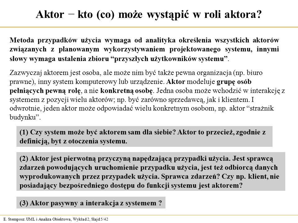 E. Stemposz. UML i Analiza Obiektowa, Wykład 2, Slajd 5/42 Aktor − kto (co) może wystąpić w roli aktora? Metoda przypadków użycia wymaga od analityka