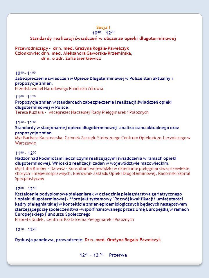 Sesja I 10 40 – 12 20 Standardy realizacji świadczeń w obszarze opieki długoterminowej Przewodniczący – dr n. med. Grażyna Rogala-Pawelczyk Członkowie