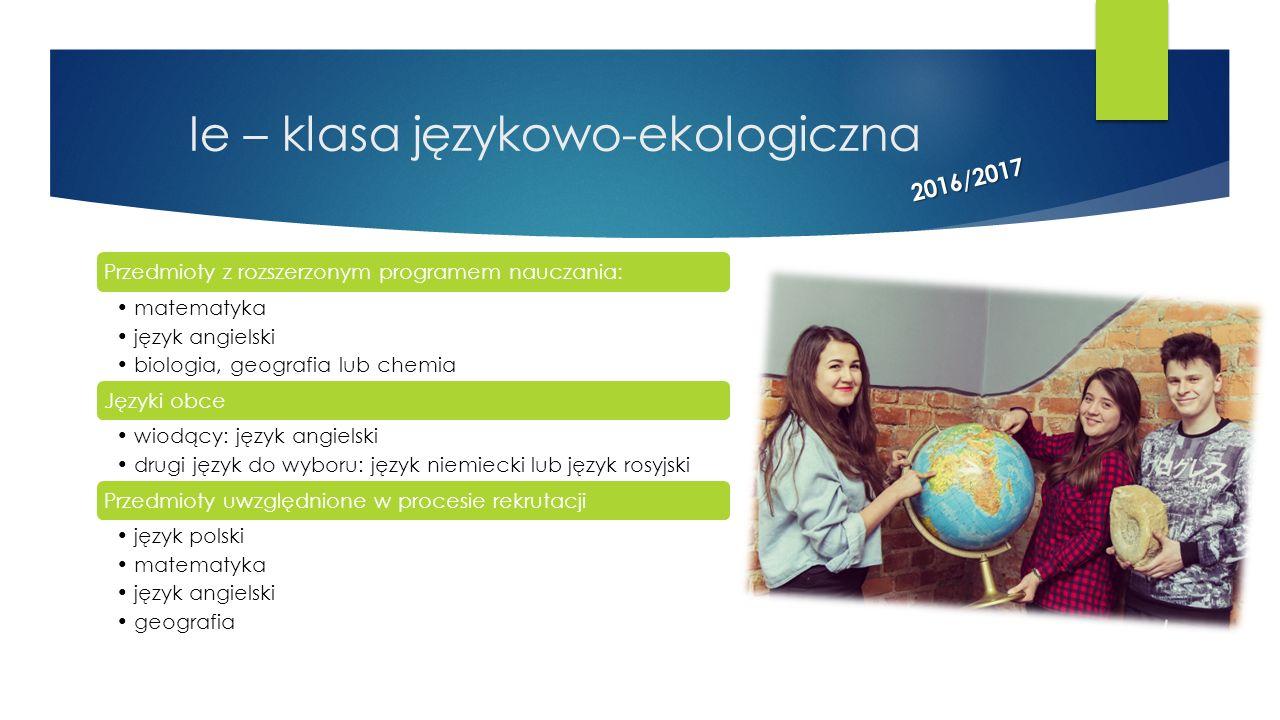 Ie – klasa językowo-ekologiczna Przedmioty z rozszerzonym programem nauczania: matematyka język angielski biologia, geografia lub chemia Języki obce w