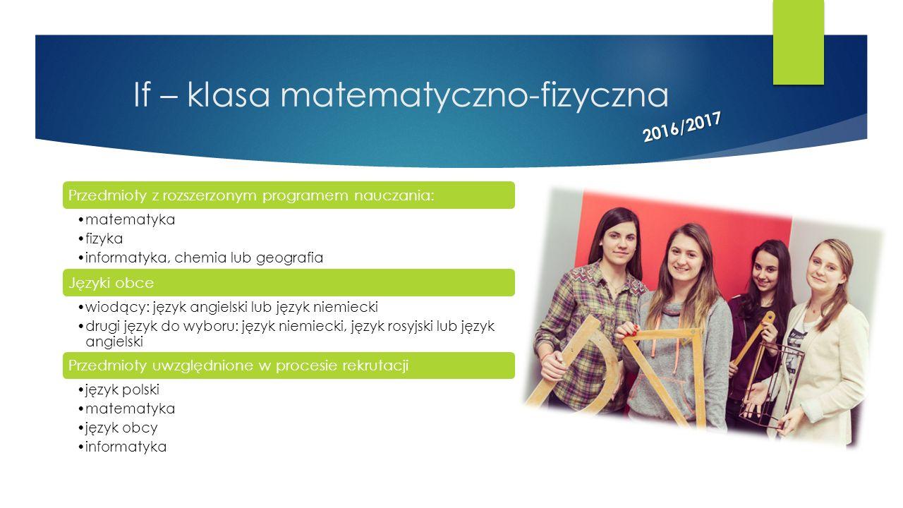 If – klasa matematyczno-fizyczna Przedmioty z rozszerzonym programem nauczania: matematyka fizyka informatyka, chemia lub geografia Języki obce wiodąc