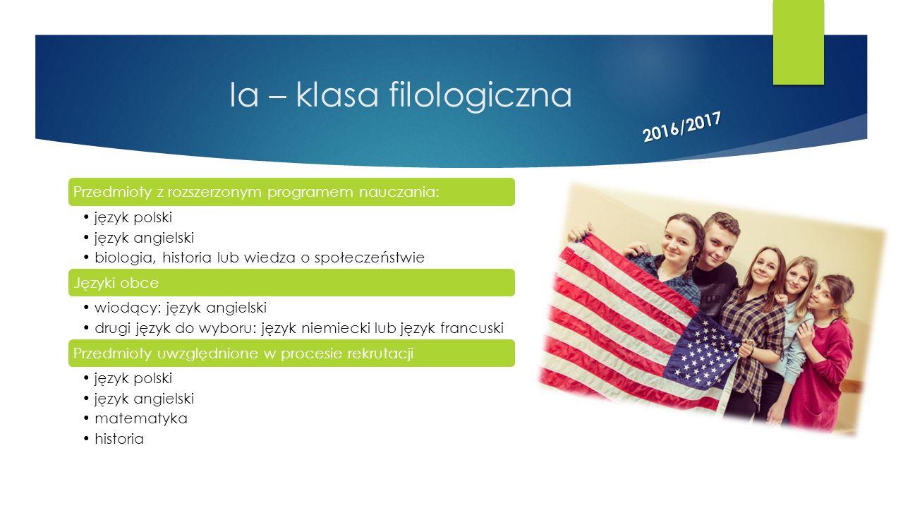 Ia – klasa filologiczna Przedmioty z rozszerzonym programem nauczania: język polski język angielski biologia, historia lub wiedza o społeczeństwie Jęz