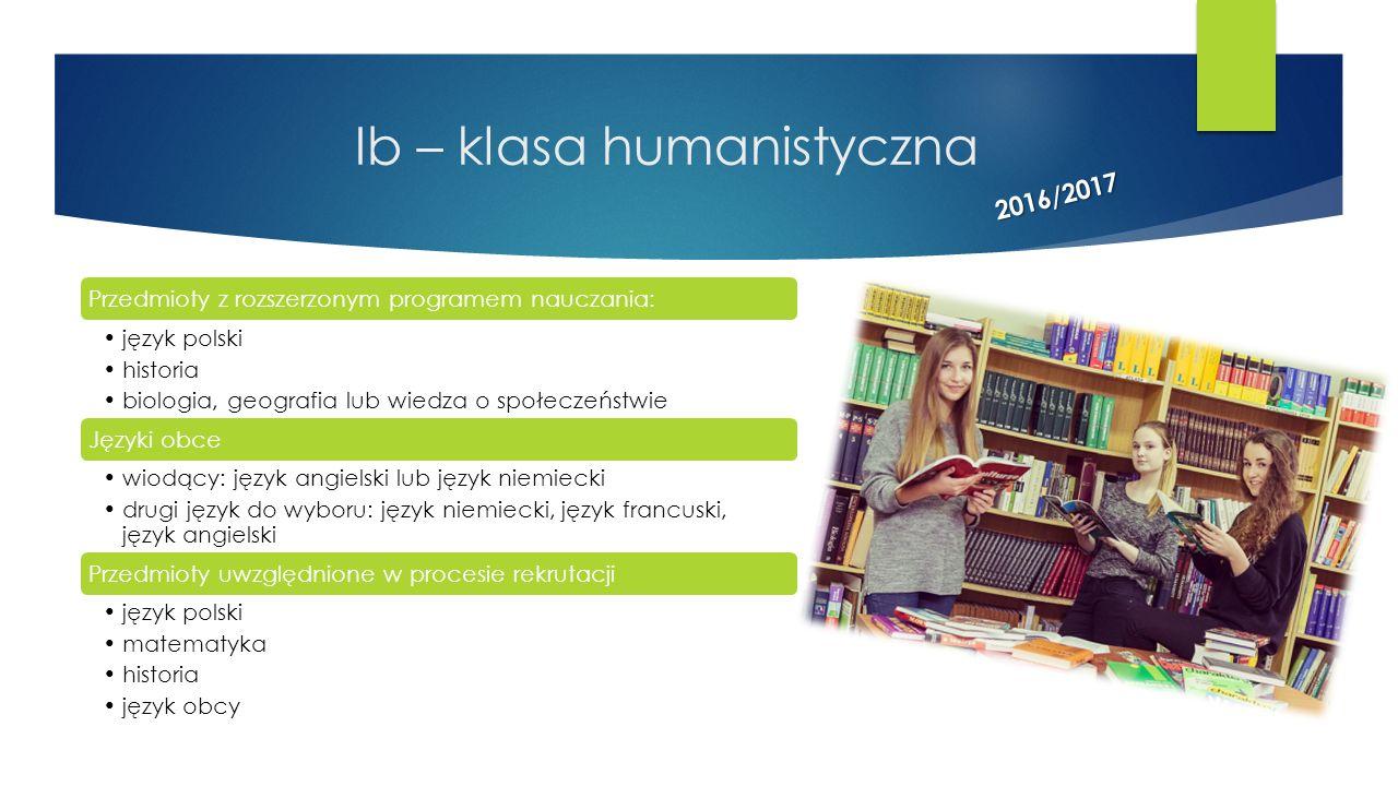 Ib – klasa humanistyczna Przedmioty z rozszerzonym programem nauczania: język polski historia biologia, geografia lub wiedza o społeczeństwie Języki o