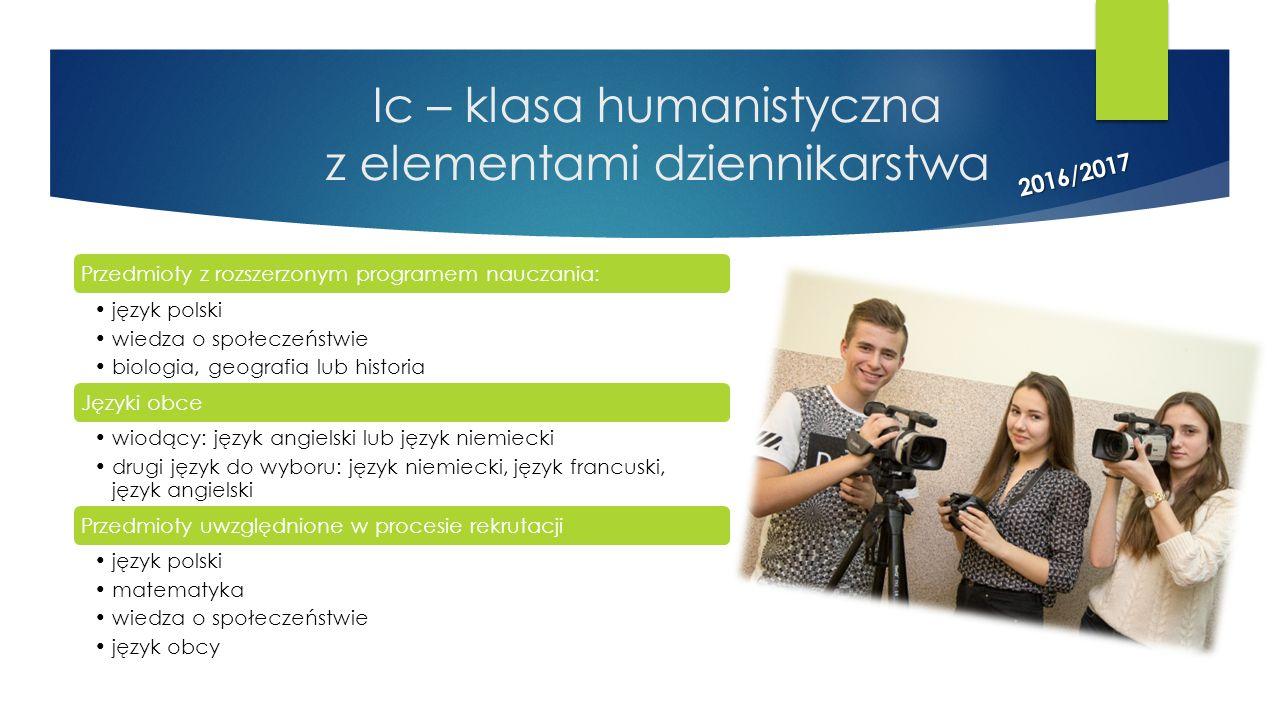 Ic – klasa humanistyczna z elementami dziennikarstwa Przedmioty z rozszerzonym programem nauczania: język polski wiedza o społeczeństwie biologia, geo