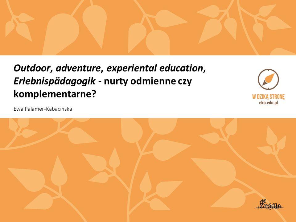 Outdoor, adventure, experiental education, Erlebnispädagogik - nurty odmienne czy komplementarne? Ewa Palamer-Kabacińska