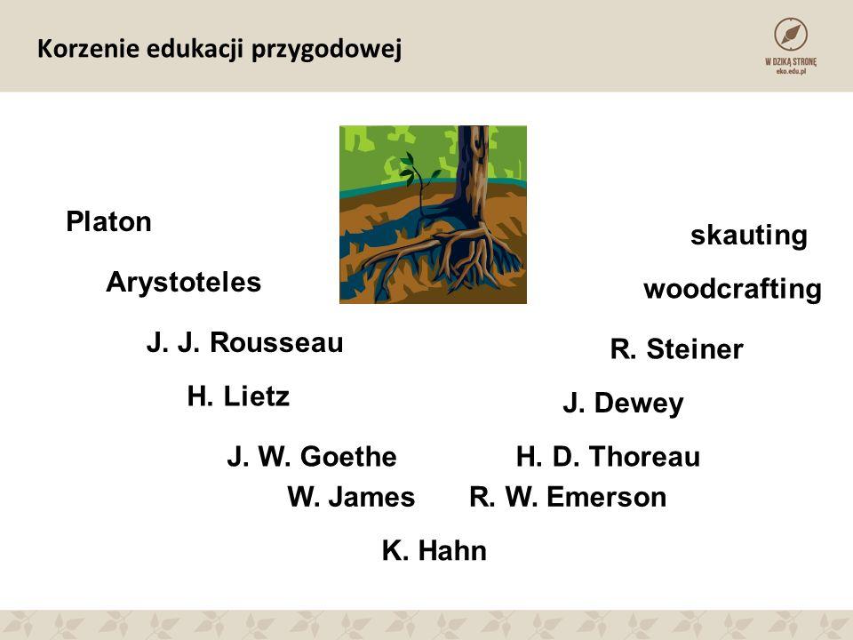 Korzenie edukacji przygodowej Platon Arystoteles J. J. Rousseau J. W. Goethe H. Lietz W. JamesR. W. Emerson H. D. Thoreau J. Dewey R. Steiner woodcraf