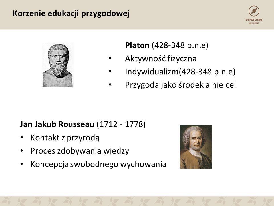 Korzenie edukacji przygodowej Platon (428-348 p.n.e) Aktywność fizyczna Indywidualizm(428-348 p.n.e) Przygoda jako środek a nie cel Jan Jakub Rousseau