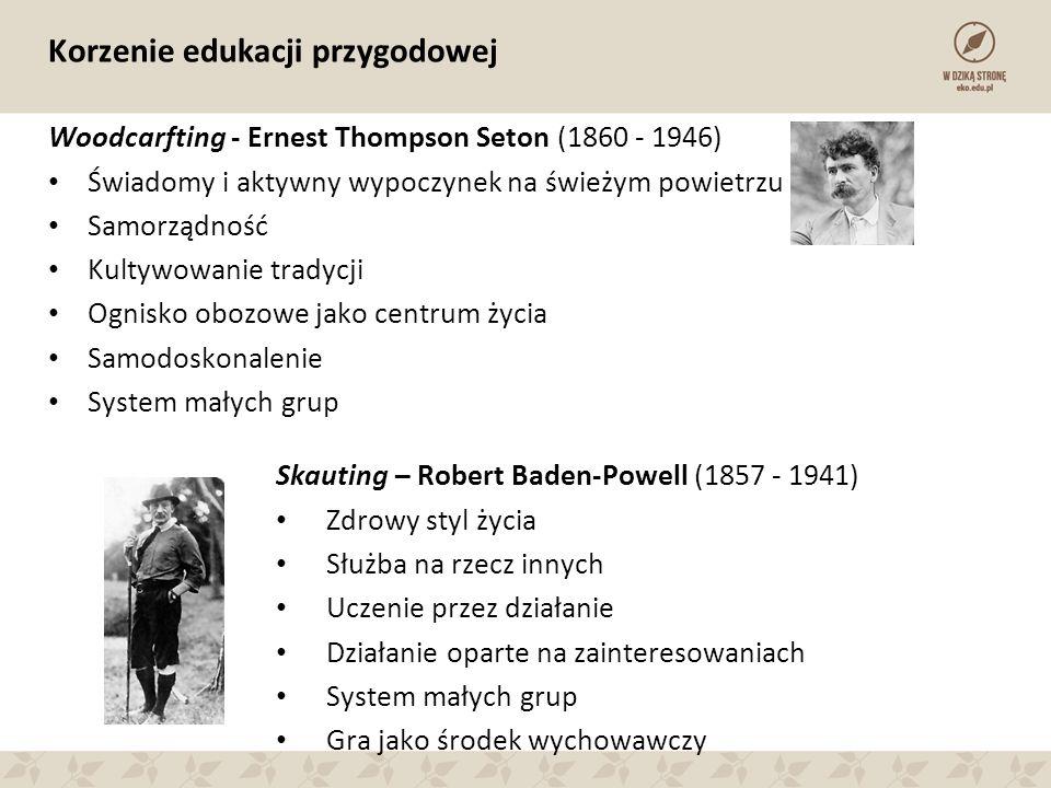 Korzenie edukacji przygodowej Woodcarfting - Ernest Thompson Seton (1860 - 1946) Świadomy i aktywny wypoczynek na świeżym powietrzu Samorządność Kulty