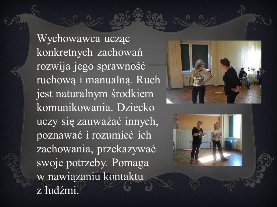 Wychowawca ucząc konkretnych zachowań rozwija jego sprawność ruchową i manualną. Ruch jest naturalnym środkiem komunikowania. Dziecko uczy się zauważa