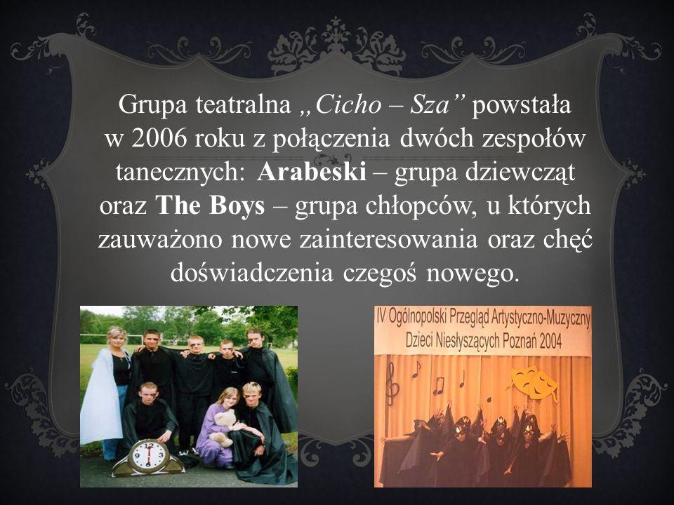 """. Grupa teatralna """"Cicho – Sza"""" powstała w 2006 roku z połączenia dwóch zespołów tanecznych: Arabeski – grupa dziewcząt oraz The Boys – grupa chłopców"""