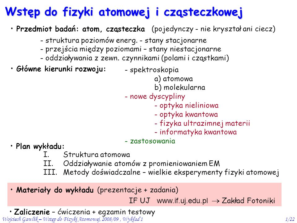 Wojciech Gawlik – Wstęp do Fizyki Atomowej, 2008/09, Wykład 11/22 Wstęp do fizyki atomowej i cząsteczkowej Przedmiot badań: atom, cząsteczka (pojedynczy - nie kryształ ani ciecz) - struktura poziomów energ.