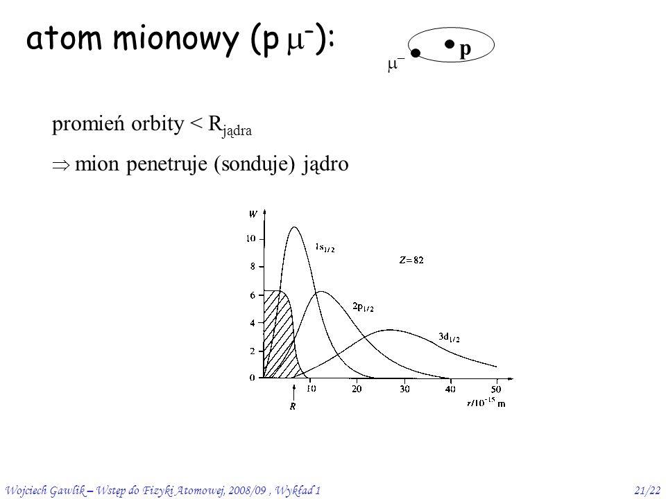 Wojciech Gawlik – Wstęp do Fizyki Atomowej, 2008/09, Wykład 121/22 atom mionowy (p  – ): promień orbity < R jądra  mion penetruje (sonduje) jądro p ––