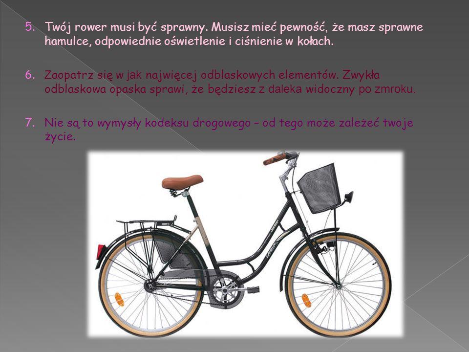 5. Twój rower musi być sprawny. Musisz mieć pewność, że masz sprawne hamulce, odpowiednie oświetlenie i ciśnienie w kołach. 6. Z aopatrz się w jak naj