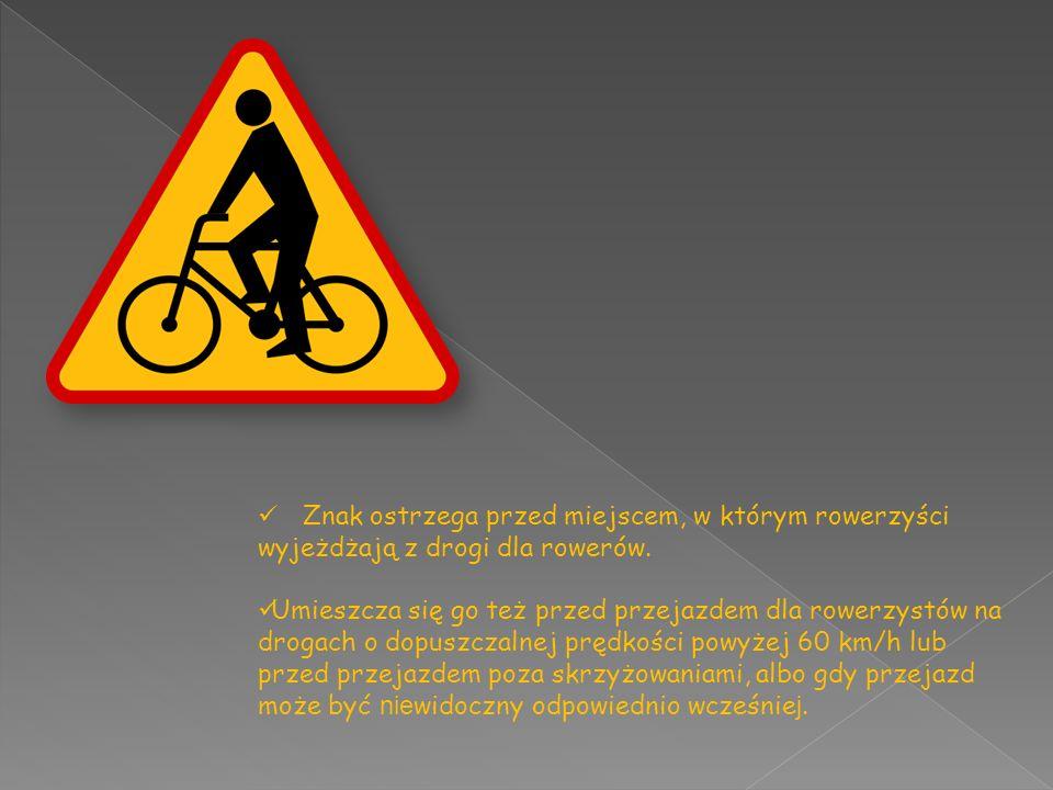 Znak ostrzega przed miejscem, w którym rowerzyści wyjeżdżają z drogi dla rowerów. Umieszcza się go też przed przejazdem dla rowerzystów na drogach o d