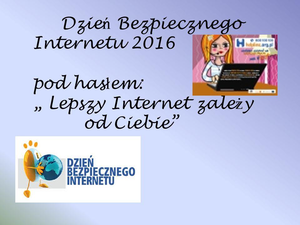 """Dzie ń Bezpiecznego Internetu 2016 pod has ł em: """" Lepszy Internet zale ż y od Ciebie"""