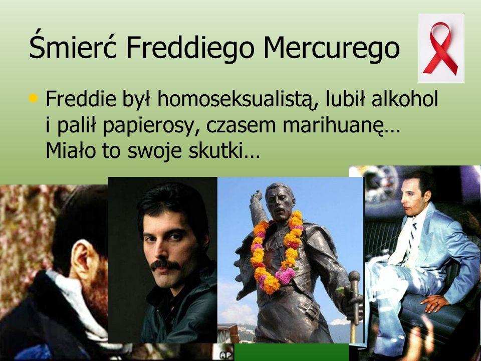 Śmierć Freddiego Mercurego Freddie był homoseksualistą, lubił alkohol i palił papierosy, czasem marihuanę… Miało to swoje skutki…