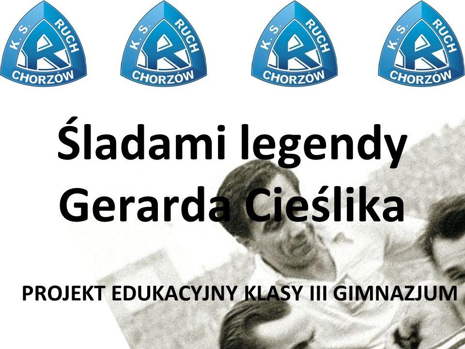 Śladami legendy Gerarda Cieślika PROJEKT EDUKACYJNY KLASY III GIMNAZJUM