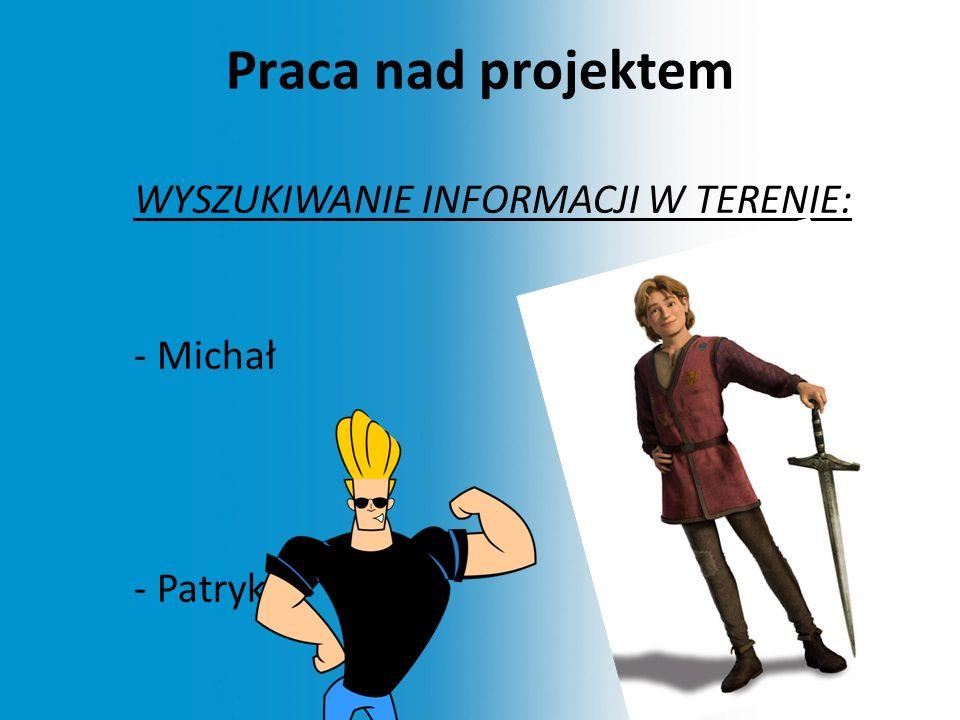 Praca nad projektem WYSZUKIWANIE INFORMACJI W TERENIE: - Michał - Patryk