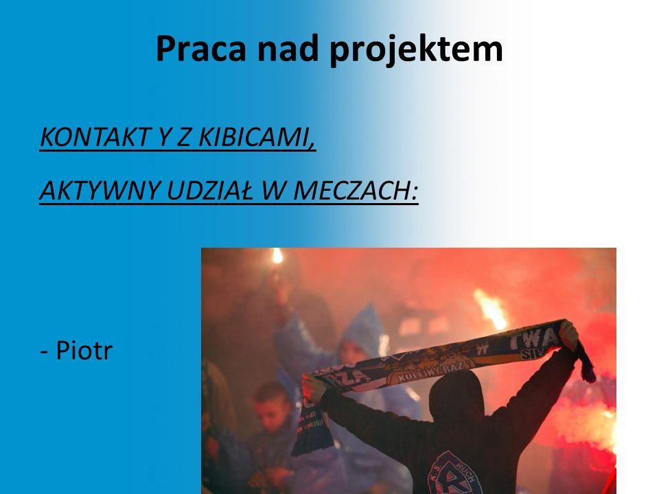 Praca nad projektem KONTAKT Y Z KIBICAMI, AKTYWNY UDZIAŁ W MECZACH: - Piotr