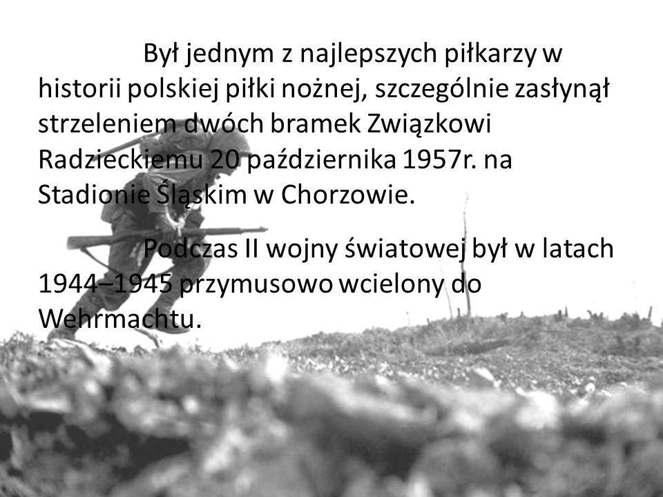 Był jednym z najlepszych piłkarzy w historii polskiej piłki nożnej, szczególnie zasłynął strzeleniem dwóch bramek Związkowi Radzieckiemu 20 października 1957r.