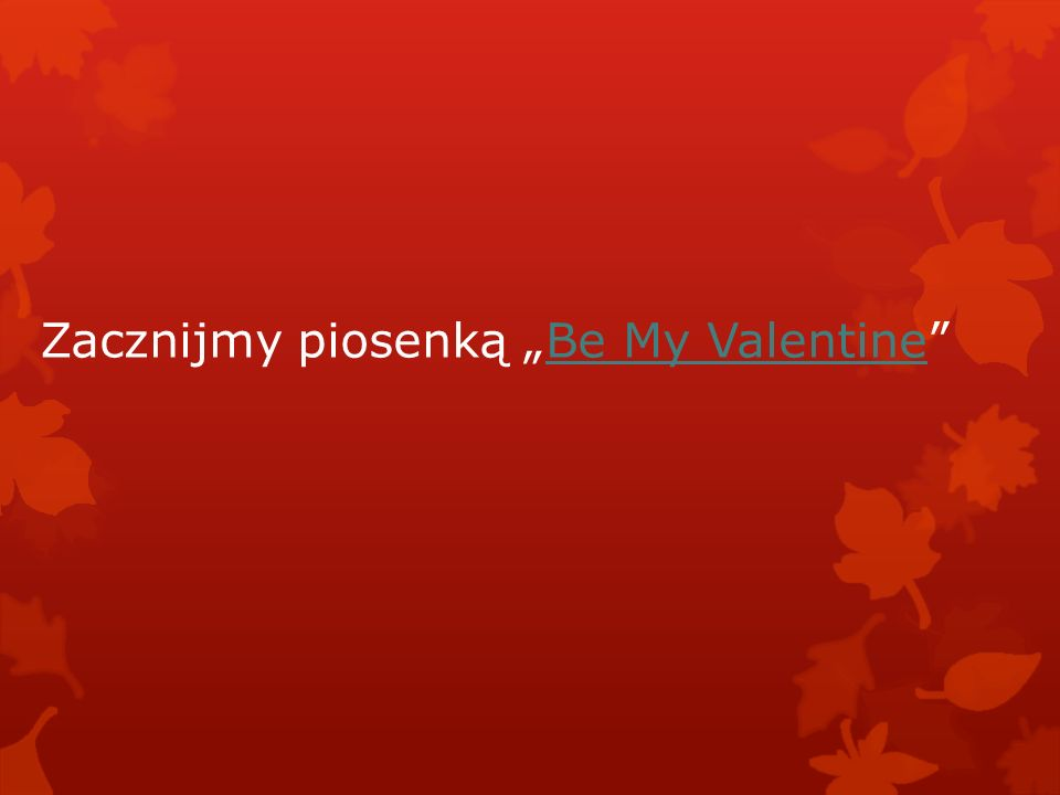 """Zacznijmy piosenką """"Be My Valentine""""Be My Valentine"""