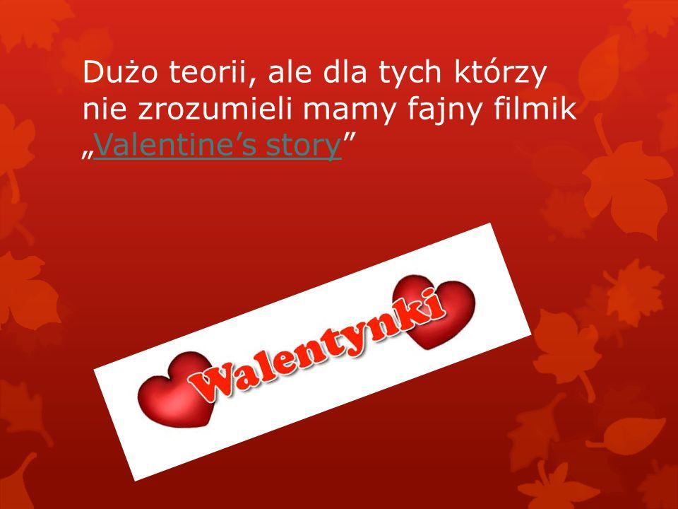 """Dużo teorii, ale dla tych którzy nie zrozumieli mamy fajny filmik """"Valentine's story""""Valentine's story"""