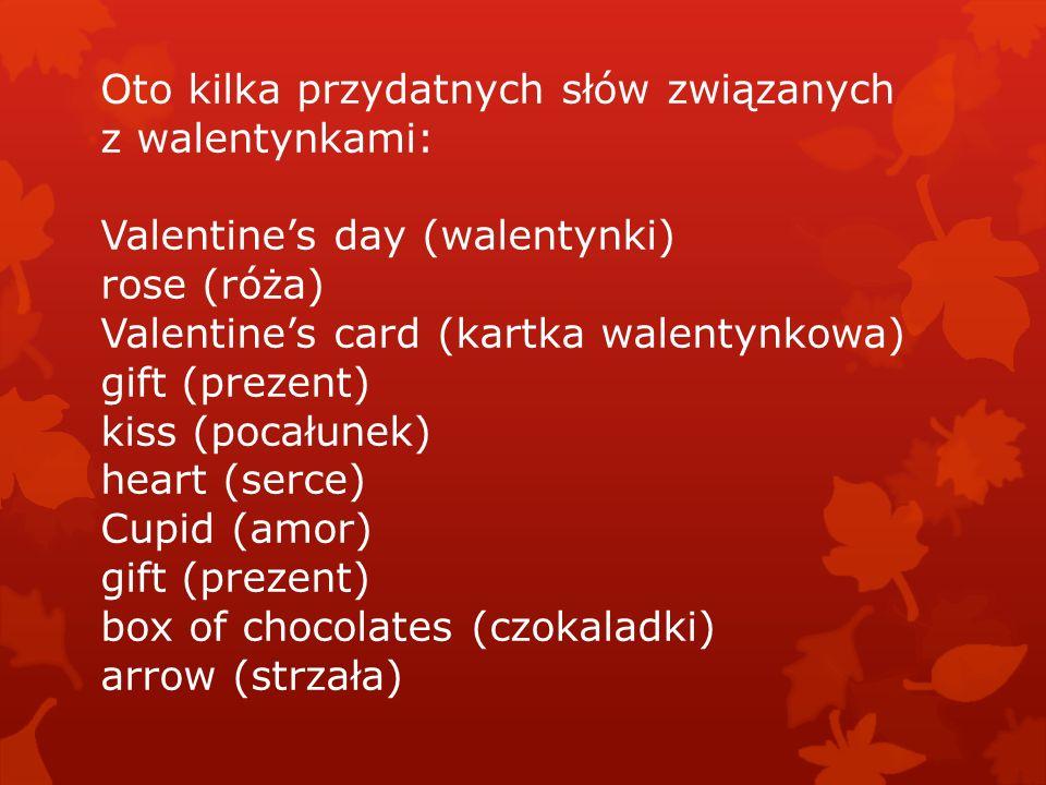 Oto kilka przydatnych słów związanych z walentynkami: Valentine's day (walentynki) rose (róża) Valentine's card (kartka walentynkowa) gift (prezent) kiss (pocałunek) heart (serce) Cupid (amor) gift (prezent) box of chocolates (czokaladki) arrow (strzała)