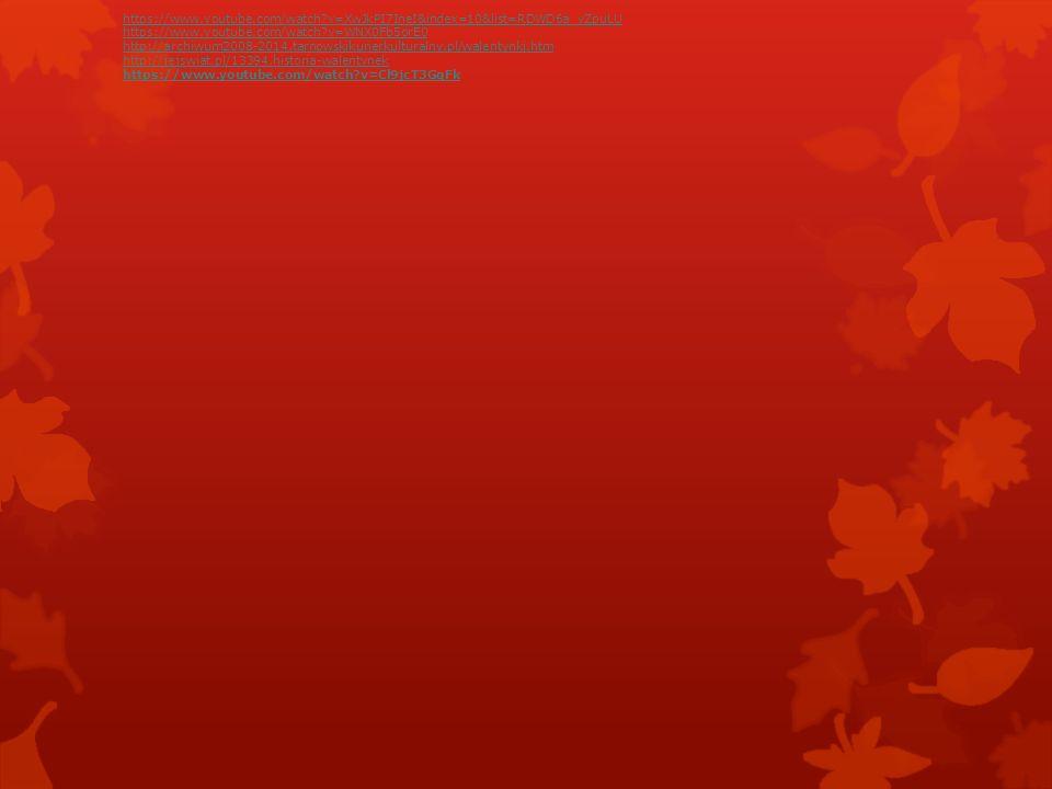https://www.youtube.com/watch?v=XwJkPI7IneI&index=10&list=RDWD6a_yZpuLU https://www.youtube.com/watch?v=WNX0Fb5orE0 http://archiwum2008-2014.tarnowskikurierkulturalny.pl/walentynki.htm http://jejswiat.pl/13394,historia-walentynek https://www.youtube.com/watch?v=Cl9jcT3GqFk