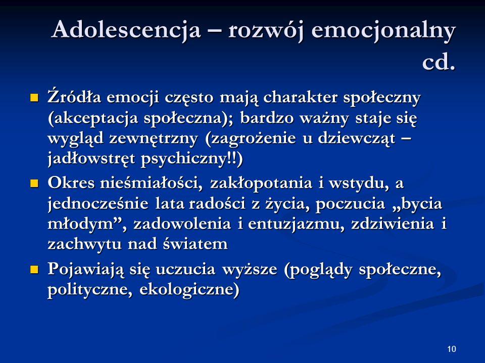 10 Adolescencja – rozwój emocjonalny cd. Źródła emocji często mają charakter społeczny (akceptacja społeczna); bardzo ważny staje się wygląd zewnętrzn