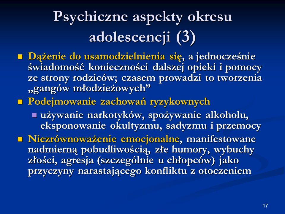 17 Psychiczne aspekty okresu adolescencji (3) Dążenie do usamodzielnienia się, a jednocześnie świadomość konieczności dalszej opieki i pomocy ze stron