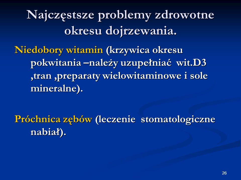 26 Najczęstsze problemy zdrowotne okresu dojrzewania. Niedobory witamin (krzywica okresu pokwitania –należy uzupełniać wit.D3,tran,preparaty wielowita