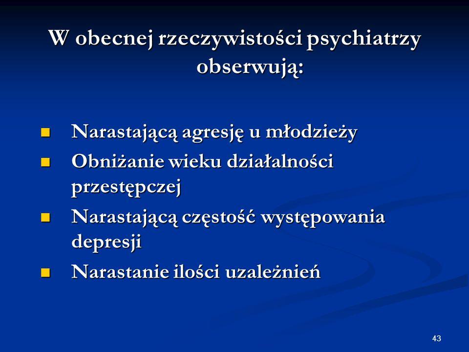 43 W obecnej rzeczywistości psychiatrzy obserwują: Narastającą agresję u młodzieży Narastającą agresję u młodzieży Obniżanie wieku działalności przest