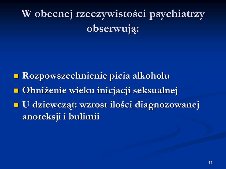 44 W obecnej rzeczywistości psychiatrzy obserwują: Rozpowszechnienie picia alkoholu Rozpowszechnienie picia alkoholu Obniżenie wieku inicjacji seksual