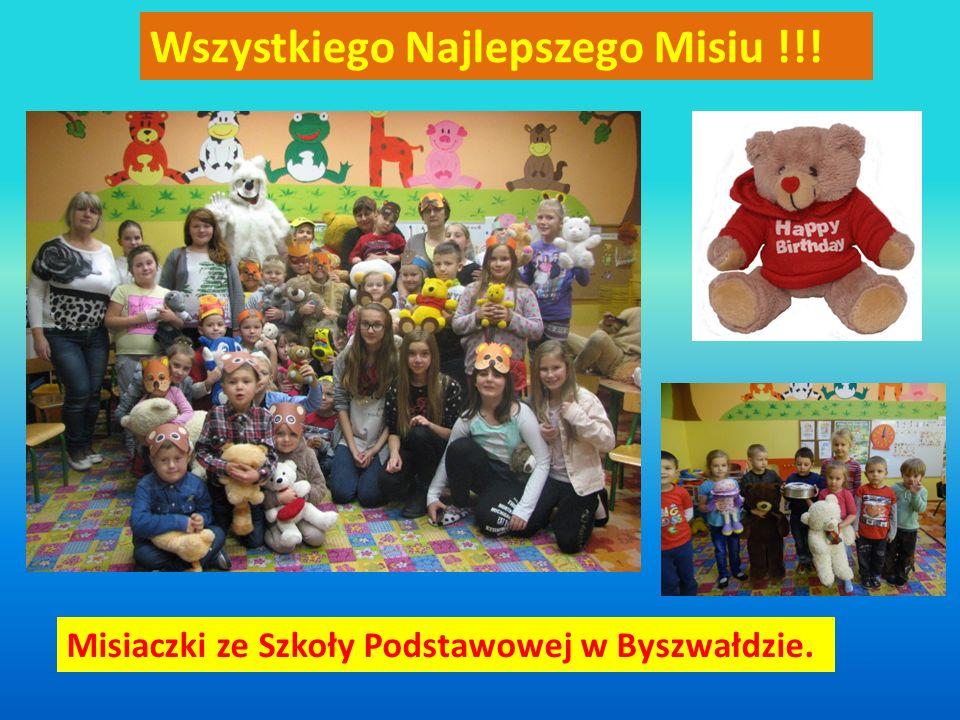 Wszystkiego Najlepszego Misiu !!! Misiaczki ze Szkoły Podstawowej w Byszwałdzie.