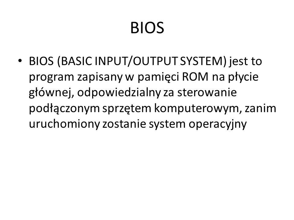 BIOS BIOS (BASIC INPUT/OUTPUT SYSTEM) jest to program zapisany w pamięci ROM na płycie głównej, odpowiedzialny za sterowanie podłączonym sprzętem komp