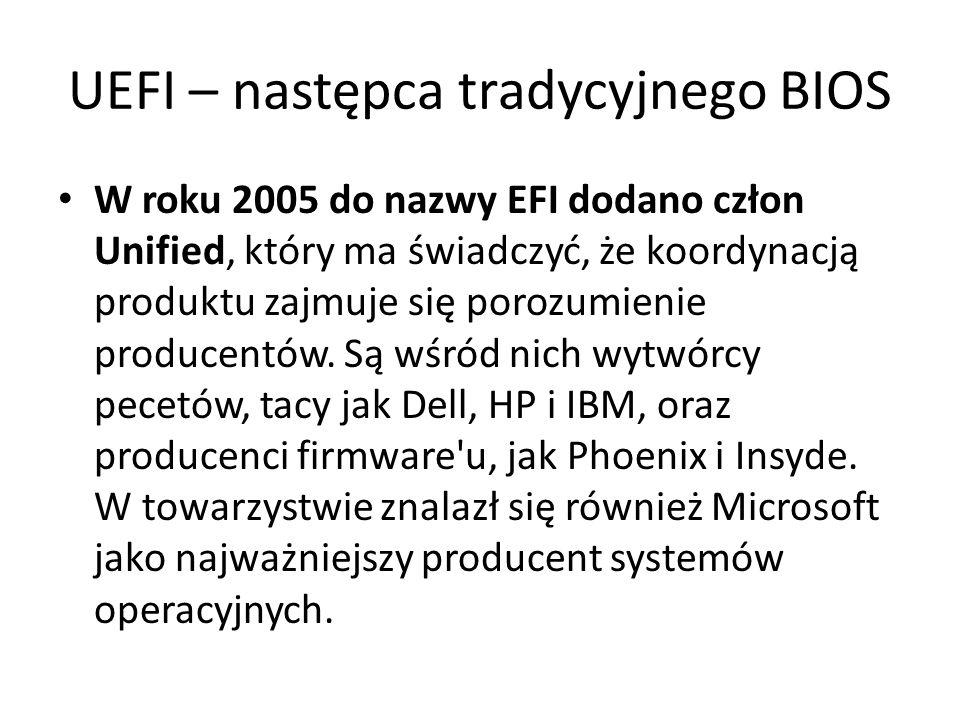 UEFI – następca tradycyjnego BIOS W roku 2005 do nazwy EFI dodano człon Unified, który ma świadczyć, że koordynacją produktu zajmuje się porozumienie