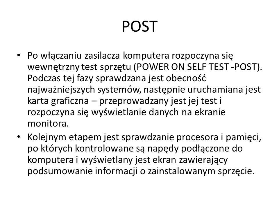 POST Po włączaniu zasilacza komputera rozpoczyna się wewnętrzny test sprzętu (POWER ON SELF TEST -POST). Podczas tej fazy sprawdzana jest obecność naj