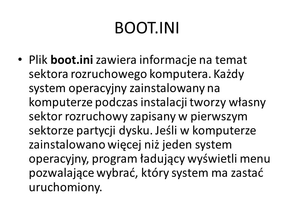 BOOT.INI Plik boot.ini zawiera informacje na temat sektora rozruchowego komputera. Każdy system operacyjny zainstalowany na komputerze podczas instala
