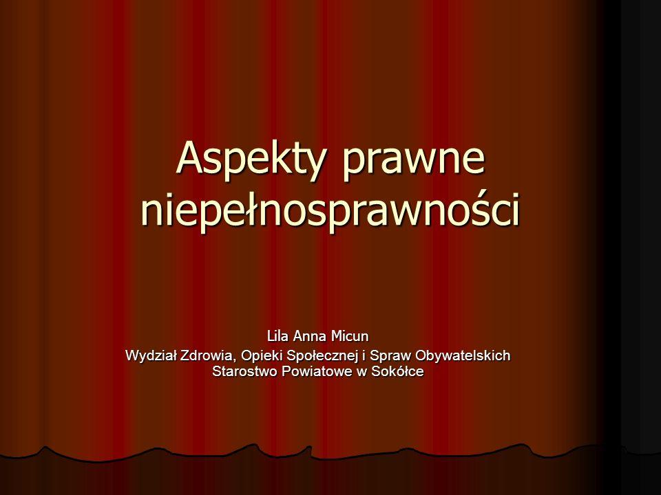 Aspekty prawne niepełnosprawności Lila Anna Micun Wydział Zdrowia, Opieki Społecznej i Spraw Obywatelskich Starostwo Powiatowe w Sokółce