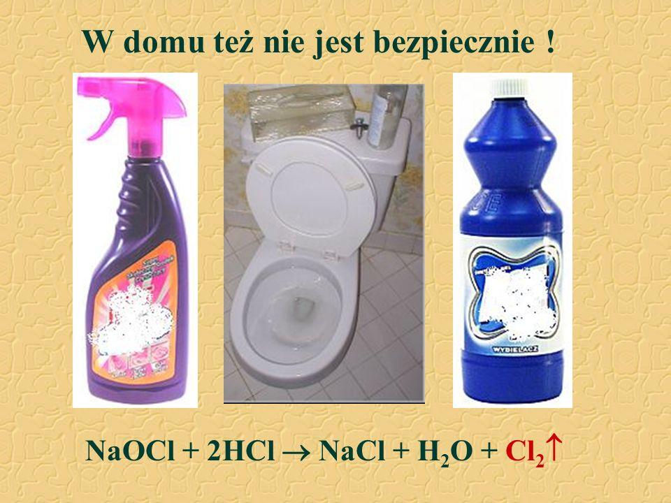 W domu też nie jest bezpiecznie ! NaOCl + 2HCl  NaCl + H 2 O + Cl 2 